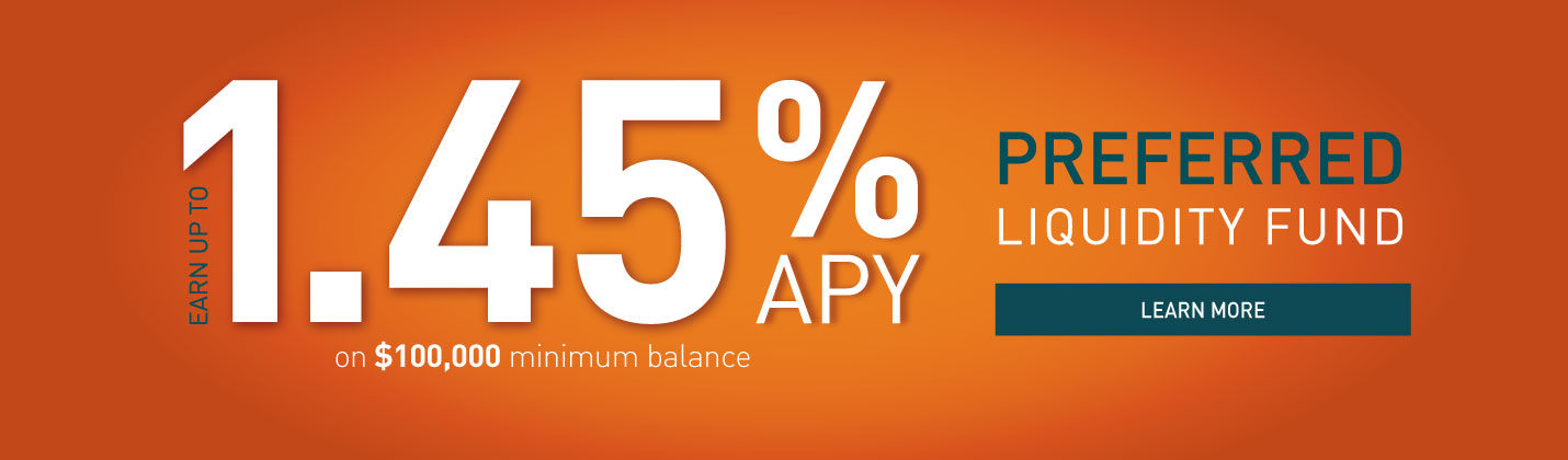 Earn up to 1.45% APY on $100,000 minimum balance Preferred Liquidity Fund
